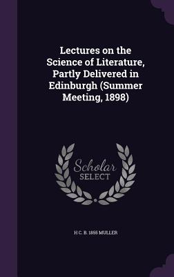 Lectures on the Science of Literature, Partly Delivered in Edinburgh (Summer Meeting, 1898) - Muller, H C B 1855