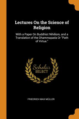 Lectures on the Science of Religion: With a Paper on Buddhist Nihilism, and a Translation of the Dhammapada or Path of Virtue. - Muller, Friedrich Max