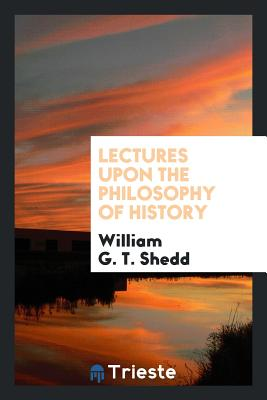 Lectures Upon the Philosophy of History - Shedd, William G T