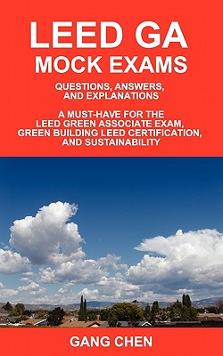 Leed Ga Mock Exams: Questions, Answers, and Explanations: A Must-Have for the Leed Green Associate Exam, Green Building Leed Certification - Chen, Gang