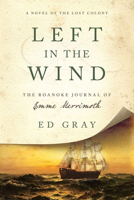 Left in the Wind: A Novel of the Lost Colony: The Roanoke Journal of Emme Merrimoth - Gray, Ed