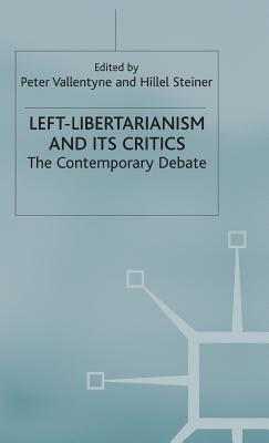 Left-Libertarianism and its Critics: The Contemporary Debate - Vallentyne, Peter, and Steiner, Hillel (Editor)