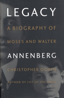 Legacy: A Biography of Moses and Walter Annenberg - Ogden, Christopher