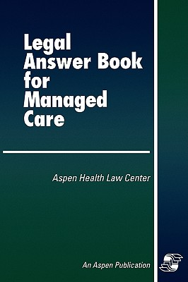 Legal Answer Book for Managed Care - Aspen Health Law and Compliance Center, and Aspen, and Younger, Patricia