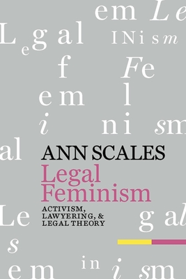 Legal Feminism: Activism, Lawyering, and Legal Theory - Scales, Ann
