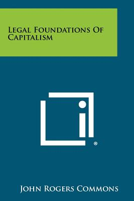 Legal Foundations of Capitalism - Commons, John Rogers
