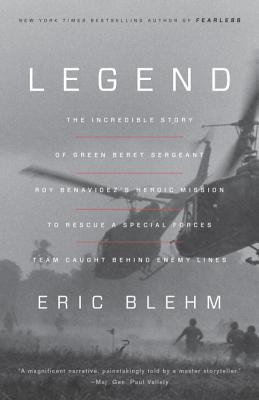 Legend: The Incredible Story of Green Beret Sergeant Roy Benavidez's Heroic Mission to Rescue a Special Forces Team Caught Behind Enemy Lines - Blehm, Eric