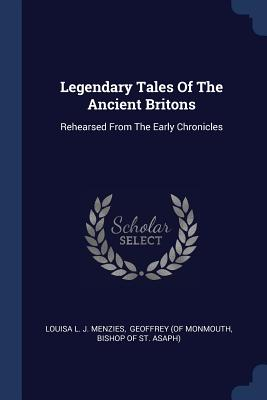 Legendary Tales of the Ancient Britons: Rehearsed from the Early Chronicles - Louisa L J Menzies (Creator), and Geoffrey (of Monmouth (Creator), and Bishop of St Asaph) (Creator)
