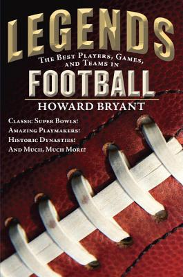 Legends: The Best Players, Games, and Teams in Football: Classic Super Bowls! Amazing Playmakers! Historic Dynasties! and Much, Much More! - Bryant, Howard