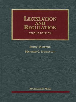 Legislation and Regulation: Cases and Materials - Manning, John F, and Stephenson, Matthew C