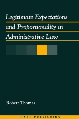 Legitimate Expectations and Proportionality in Administrative Law - Thomas, Robert, Professor, phy