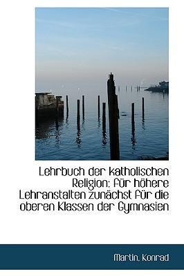 Lehrbuch Der Katholischen Religion: F R H Here Lehranstalten Zun Chst F R Die Oberen Klassen Der Gym - Konrad, Martin