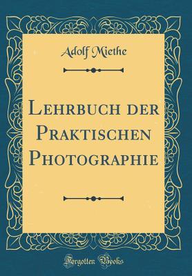Lehrbuch Der Praktischen Photographie (Classic Reprint) - Miethe, Adolf