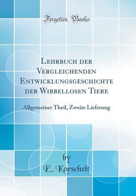 Lehrbuch Der Vergleichenden Entwicklungsgeschichte Der Wirbellosen Tiere: Allgemeiner Theil, Zweite Lieferung (Classic Reprint) - Korschelt, E