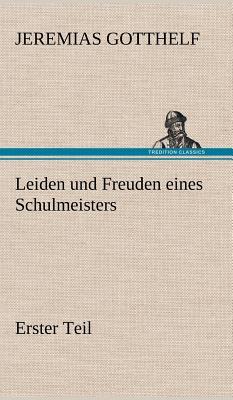 Leiden Und Freuden Eines Schulmeisters - Erster Teil - Gotthelf, Jeremias