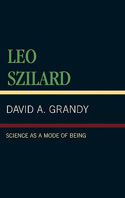 Leo Szilard: Science as a Mode of Being - Grandy, David