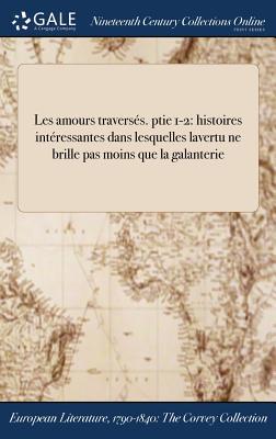 Les Amours Traverses. Ptie 1-2: Histoires Interessantes Dans Lesquelles Lavertu Ne Brille Pas Moins Que La Galanterie - Anonymous