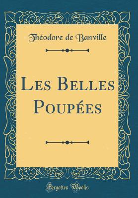 Les Belles Poupees (Classic Reprint) - Banville, Theodore De