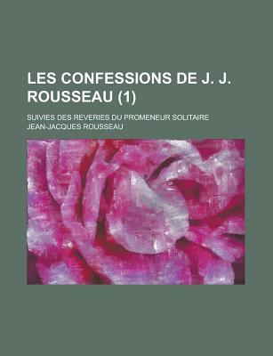 Les Confessions de J. J. Rousseau: Suivies Des Reveries Du Promeneur Solitaire - Rousseau, Jean Jacques