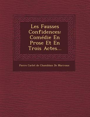 Les Fausses Confidences: Comedie En Prose Et En Trois Actes... - Pierre Carlet De Chamblain De Marivaux (Creator)