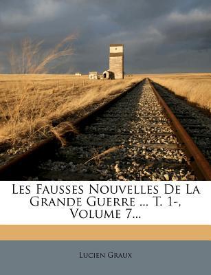Les Fausses Nouvelles de La Grande Guerre ... T. 1-, Volume 7... - Graux, Lucien