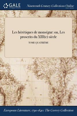 Les Heretiques de Monsegur: Ou, Les Proscrits Du Xiiie Siecle; Tome Quatrieme - Anonymous
