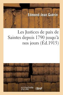 Les Justices de Paix de Saintes Depuis 1790 Jusqu'? Nos Jours - Guerin-E-J