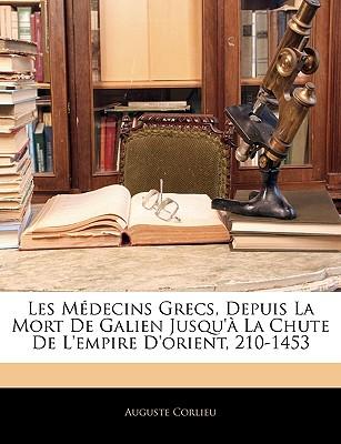 Les M?decins Grecs, Depuis La Mort de Galien Jusqu'? La Chute de l'Empire d'Orient (210-1453) (Classic Reprint) - Corlieu, Auguste