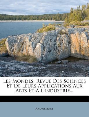 Les Mondes: Revue Des Sciences Et de Leurs Applications Aux Arts Et A L'Industrie... - Anonymous