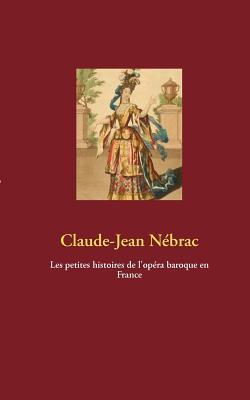 Les Petites Histoires de L'Op Ra Baroque En France - N Brac, Claude-Jean