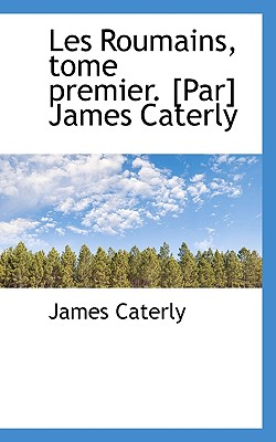 Les Roumains, Tome Premier. [Par] James Caterly - Caterly, James
