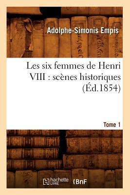 Les Six Femmes de Henri VIII: Scenes Historiques. Tome 1 (Ed.1854) - Empis a S