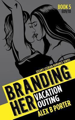 Lesbian Erotic Romance: Branding Her 5, Episode 09 & 10: Vacation & Outing - Porter, Alex B