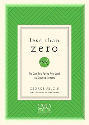 Less Than Zero: The Case for a Falling Price Level in a Growing Economy - Selgin, George
