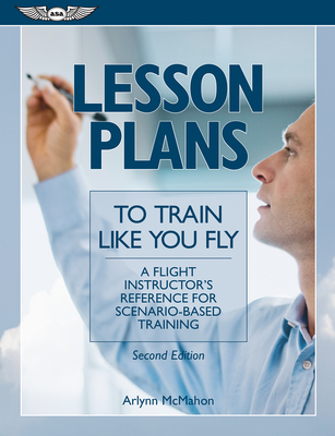 Lesson Plans to Train Like You Fly: A Flight Instructor's Reference for Scenario-Based Training - McMahan, Arlynn