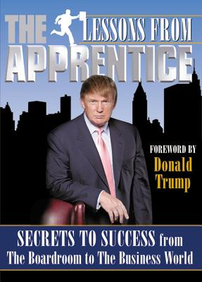 Lessons from the Apprentice: Secrets to Success from the Boardroom to the Business World - Producers of the Apprentice, and Producers, Of The Apprentice, and Robin, Michael