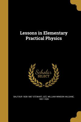 Lessons in Elementary Practical Physics - Stewart, Balfour 1828-1887, and Gee, William Winson Haldane 1857-1928 (Creator)