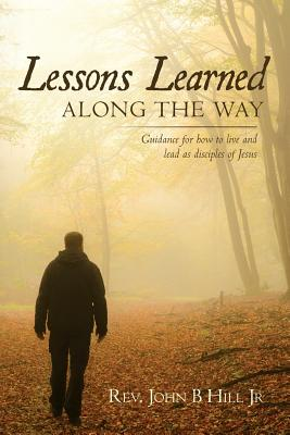 Lessons Learned Along the Way: Guidance for How to Live and Lead as Disciples of Jesus - Hill Jr, Rev John B