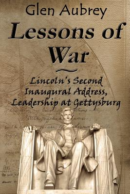 Lessons of War: Lincoln's Second Inaugural Address, Leadership at Gettysburg - Aubrey, Glen