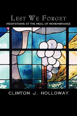 Lest We Forget: Meditations at the Meal of Remembrance - Holloway, Clinton J