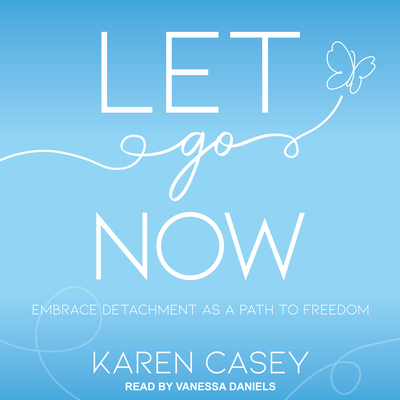 Let Go Now: Embrace Detachment as a Path to Freedom - Casey, Karen, and Daniels, Vanessa (Narrator)