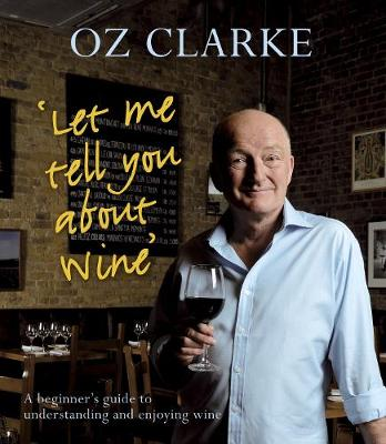 Let Me Tell You About Wine: A Beginner's Guide to Understanding and Enjoying Wine - Clarke, Oz