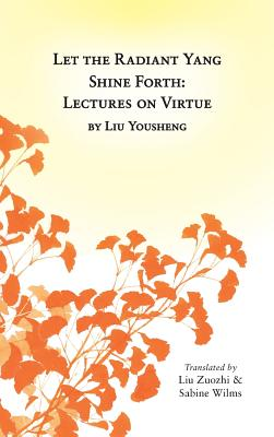 Let the Radiant Yang Shine Forth: Lectures on Virtue - Wilms, Sabine (Translated by), and Liu, Zuozhi (Translated by)