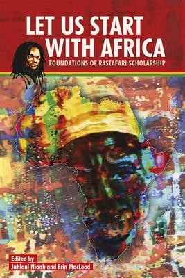 Let Us Start with Africa: Foundations of Rastafari Scholarship - Niaah, Jahlani (Editor), and MacLeod, Erin (Editor)