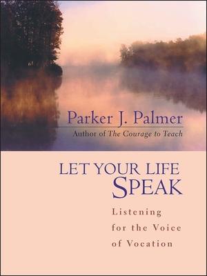 Let Your Life Speak: Listening for the Voice of Vocation - Palmer, Parker J
