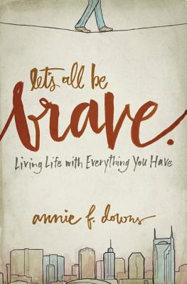 Let's All Be Brave: Living Life with Everything You Have - Downs, Annie F