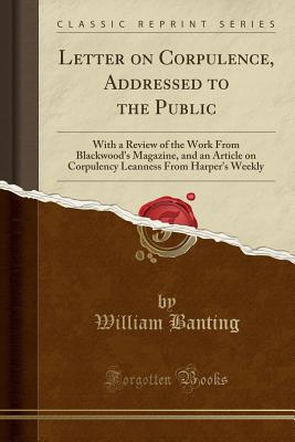 Letter on Corpulence, Addressed to the Public: With a Review of the Work from Blackwood's Magazine, and an Article on Corpulency Leanness from Harper's Weekly (Classic Reprint) - Banting, William