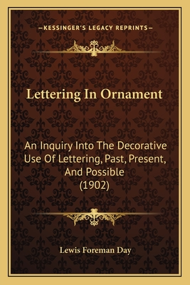 Lettering in Ornament: An Inquiry Into the Decorative Use of Lettering, Past, Present, and Possible (1902) - Day, Lewis Foreman