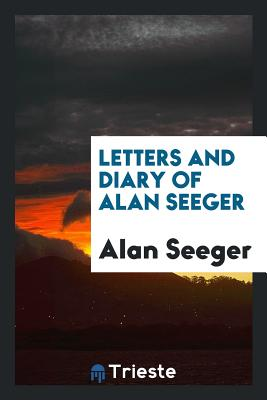 Letters and Diary of Alan Seeger - Seeger, Alan