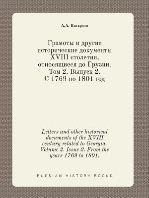 Letters and Other Historical Documents of the XVIII Century Related to Georgia. Volume 2. Issue 2. from the Years 1769 to 1801. - Tsagareli, A a